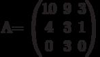 A=        \begin{pmatrix}        10 & 9 & 3 \\        4 & 3 & 1 \\        0 & 3 & 0        \end{pmatrix}