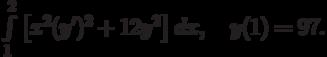 \int\limits_1^2\left[x^2(y')^2+12y^2\right]dx, \quad y(1)=97.