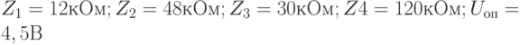Z_1 = 12 кОм; Z_2 = 48 кОм; Z_3 = 30 кОм; Z4 = 120 кОм; U_{оп} = 4,5 В