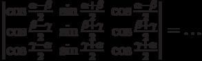 \begin{vmatrix}          \cos\frac{\alpha-\beta}{2} & \sin\frac{\alpha+\beta}{2} & \cos\frac{\alpha-\beta}{2} \\          \cos\frac{\beta-\gamma}{2} & \sin\frac{\beta+\gamma}{2} & \cos\frac{\beta+\gamma}{2} \\          \cos\frac{\gamma-\alpha}{2} & \sin\frac{\gamma+\alpha}{2} & \cos\frac{\gamma+\alpha}{2}          \end{vmatrix}          = \ldots