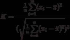 K=\frac{\frac{1}{n}\sum\limits_{i=1}^{n}(x_i-\bar x)^3}{(\sqrt{\frac{1}{n}\sum\limits_{i=1}^{n}(x_i-\bar x)^2})^3}