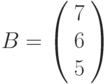 B=\left(\begin{array}{c}7\\6 \\5\end{array}\right)