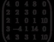 $$\begin{pmatrix}4 & 0 & 4 & 8 & 0\\2 & 2 & 3 & 0 & 0\\2 & 1 & 0 & 1 & 10\\3 & -4 & 1 & 14 & 0\\4 & 3 & 3 & 1 & 10\end{pmatrix}$$