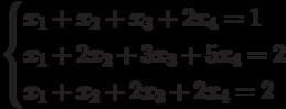 $$ \begin{cases}x_1+x_2+x_3+2x_4=1\\x_1+2x_2+3x_3+5x_4=2\\x_1+x_2+2x_3+2x_4=2\end{cases} $$