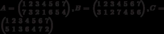 A=\begin{pmatrix}1 & 2 & 3 & 4 & 5 & 6 & 7\\7 & 3 & 2 & 1 & 6 & 5 & 4\\\end{pmatrix},B=\begin{pmatrix}1 & 2 & 3 & 4 & 5 & 6 & 7\\3 & 1 & 2 & 7 & 4 & 5 & 6\\\end{pmatrix},C=\begin{pmatrix}1 & 2 & 3 & 4 & 5 & 6 & 7\\5 & 1 & 3 & 6 & 4 & 7 & 2\\\end{pmatrix}