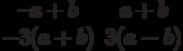 $$\begin{matrix}–a+b&a+b\\-3(a+b)&3(a-b)\end{matrix}$$