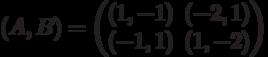 (A,B) = \begin{pmatrix}(1,-1)&(-2,1)\\ (-1,1)&(1,-2)\end{pmatrix}