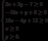 \begin{cases}                3x+2y-7 \ge 0\\                -10x+y+8 \ge 0\\                18x-4y+12 \ge 0\\                x \ge 0\\                y \ge 0.\\                \end{cases}
