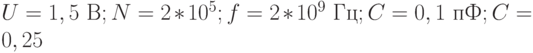U = 1,5 \text{ B}; N = 2*10^5; f = 2*10^9 \text{ Гц}; C = 0,1 \text{ пФ}; C = 0,25
