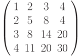\left( \begin{array}{cccc}1 & 2 & 3 & 4 \\ 2 & 5 & 8 & 4 \\ 3 & 8 & 14 & 20 \\ 4 & 11 & 20 & 30%\end{array}%\right)