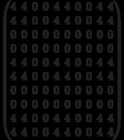 \begin{pmatrix} 4 & 4 & 0 & 0 & 4 & 4 & 0 & 0 & 4 & 4 \\ 4 & 4 & 0 & 0 & 4 & 4 & 0 & 0 & 4 & 4 \\ 0 & 0 & 0 & 0 & 0 & 0 & 0 & 0 & 0 & 0 \\ 0 & 0 & 0 & 0 & 0 & 0 & 0 & 0 & 0 & 0 \\ 4 & 4 & 0 & 0 & 4 & 4 & 0 & 0 & 4 & 4 \\ 4 & 4 & 0 & 0 & 4 & 4 & 0 & 0 & 4 & 4 \\0 & 0 & 0 & 0 & 0 & 0 & 0 & 0 & 0 & 0 \\0 & 0 & 0 & 0 & 0 & 0 & 0 & 0 & 0 & 0 \\ 4 & 4 & 0 & 0 & 4 & 4 & 0 & 0 & 4 & 4 \\ 4 & 4 & 0 & 0 & 4 & 4 & 0 & 0 & 4 & 4 \\ \end{pmatrix}