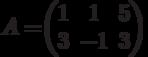 A=$$\begin{pmatrix}1&1&5\\3&-1&3\end{pmatrix}$$