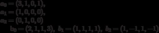 a_{0}=(3,1,0,1),\\ a_{1}=(1,0,0,0),\\ a_{2}=(0,1,0,0)b_{0}=(2,1,1,3),\ b_{1}=(1,1,1,1),\ b_{2}=(1,-1,1,-1)