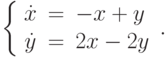 \left\{\begin{array}{ccl}  \dot{x} &=&-x+y \\  \dot{y} &=&2x-2y\end{array}\right..