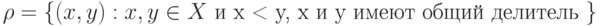 \rho = \left\{ {(x, y) : x, y \in X \mbox{ и x < y, x и y имеют общий делитель }} \right\}