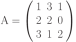 А=\left( \begin{array}{ccc} 1 & 3 & 1\\ 2 & 2 & 0\\ 3 & 1 & 2\\ \end{array} \right)