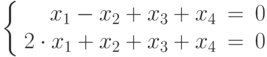 $$\left\{  \begin{array}{rcl}  x_{1} - x_{2} + x_{3} + x_{4}& = & 0 \\  2\cdot x_{1} + x_{2} + x_{3} + x_{4}& = & 0 \\  \end{array}   \right$$