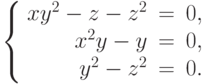$$\left\{\begin{array}{rcl}     xy^2 - z - z^2 & = & 0,\\     x^2y - y & = & 0,\\     y^2 - z^2 & = & 0.\\\end{array}\right.$$