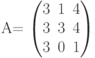 A=        	\begin{pmatrix}        	3 & 1 & 4 \\        	3 & 3 & 4 \\        	3 & 0 & 1        	\end{pmatrix}