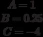 \begin{matrix}A= 1\\B= 0.25\\C=-4\end{matrix}