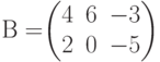 В=$$\begin{pmatrix}4&6&-3\\2&0&-5\end{pmatrix}$$