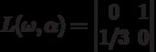 L(\omega,\alpha)=\begin{vmatrix}0&1\\1/3&0\end{vmatrix}