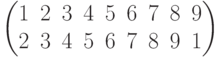 \begin{pmatrix}1 & 2 & 3 & 4 & 5 & 6 & 7 & 8 & 9\\2 & 3 & 4 & 5 & 6 & 7 & 8 & 9 & 1\\\end{pmatrix}