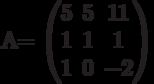 A=          \begin{pmatrix}          5 & 5 & 11 \\          1 & 1 & 1 \\          1 & 0 & -2          \end{pmatrix}