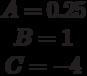 \begin{matrix}A= 0.25\\B= 1\\C=-4\end{matrix}