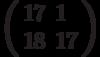 \left(\begin{array}{ll}17 & 1 \\ 18 & 17 \end{array}\right)