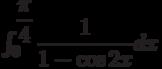 \int_{0}^{\dfrac{\pi}{4}} \dfrac{1}{1-\cos 2x} dx