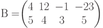 В=$$\begin{pmatrix}4&12&-1&-23\\5&4&3&5 \end{pmatrix}$$