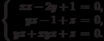 $$\left\{\begin{array}{rcl}     xz - 2y + 1 & = & 0,\\     yz - 1 + z & = & 0,\\     yz + xyz + z & = & 0.\\\end{array}\right.$$