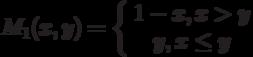 M_1(x,y)=\left\{ \begin {array}{1}1-x,x>y\\y, x \le y\end{array} \right.