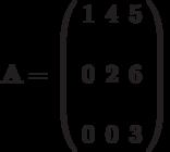 \mathbf{A}=\left( \begin{array}{ccc}1 & 4 &  5 & \\0 & 2 &  6 & \\0 & 0 &  3 &\end{array} \right)
