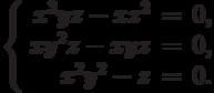 $$\left\{\begin{array}{rcl}     x^3yz - xz^2 & = & 0,\\     xy^2z - xyz & = & 0,\\     x^2y^2 - z & = & 0.\\\end{array}\right.$$