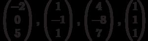 $$\begin{pmatrix}-2\\0\\5\end{pmatrix}, \begin{pmatrix}1\\-1\\1\end{pmatrix}, \begin{pmatrix}4\\-8\\7\end{pmatrix},\begin{pmatrix}1\\1\\1\end{pmatrix}$$