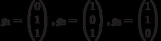 $$g_{1}=\begin{pmatrix}0\\1\\1\end{pmatrix},g_{2}=\begin{pmatrix}1\\0\\1\end{pmatrix},g_{3}=\begin{pmatrix}1\\1\\0\end{pmatrix}$$