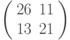 \left(\begin{array}{ll}26 & 11 \\ 13 & 21 \end{array}\right)