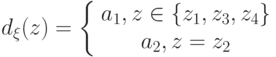 d_{\xi}(z)=\left\{ \begin {array}{1} a_1,z\in \{z_1,z_3,z_4\}\\a_2,z=z_2\end{array} \right.