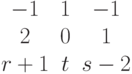 $$\begin{matrix}-1&1&-1\\2&0&1\\r+1&t&s-2\end{matrix}$$