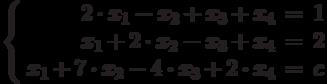 $$\left\{  \begin{array}{rcl}  2\cdot x_{1} - x_{2} + x_{3} + x_{4}& = & 1 \\  x_{1} + 2\cdot x_{2} - x_{3} + x_{4}& = & 2 \\x_{1} + 7\cdot x_{2} - 4\cdot x_{3} + 2\cdot x_{4}& = & c \\  \end{array}   \right$$