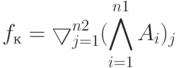 f_к = \bigtriangledown\limits_{j=1}^{n2} (\bigwedge\limits_{i=1}^{n1}{A_i})_j
