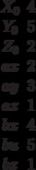 \begin {matrix}X_0&4\\Y_0 &5\\Z_0&2\\ax&2\\ay&3\\az&1\\bx&4\\bu&5\\bz&1\end{matrix}