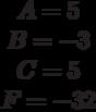 \begin{matrix}A= 5\\B= -3\\C=5 \\F=-32\end{matrix}