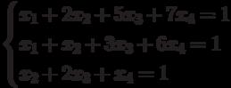 $$ \begin{cases}x_1+2x_2+5x_3+7x_4=1\\x_1+x_2+3x_3+6x_4=1\\x_2+2x_3+x_4=1\end{cases} $$