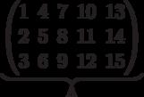\underbrace{\begin{pmatrix} 1 & 4 & 7 & 10 & 13 \\ 2 & 5 & 8 & 11 & 14 \\ 3 & 6 & 9 & 12 & 15 \\  \end{pmatrix}}_\text{A}