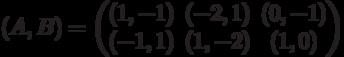 (A,B) = \begin{pmatrix}(1,-1)&(-2,1)&(0,-1)\\ (-1,1)&(1,-2)&(1,0)\end{pmatrix}