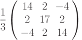 \frac{1}{3}\left( \begin{array}{ccc}14 & 2 & -4 \\ 2 & 17 & 2 \\ -4 & 2 & 14%\end{array}%\right)