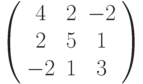 \left( \begin{array}{ccc}4 & 2 & -2 \\ 2 & 5 & 1 \\ -2 & 1 & 3%\end{array}%\right)